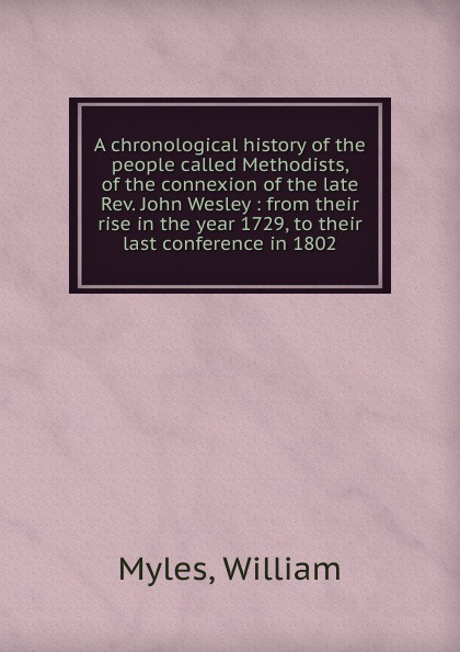 William Myles A chronological history of the people called Methodists, of the connexion of the late Rev. John Wesley william romaine letters from the late rev william romaine