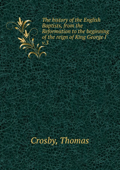 Thomas Crosby The history of the English Baptists, from the Reformation to the beginning of the reign of King George I. Volume 3 dubnow simon history of the jews in russia and poland volume 1 of 3 from the beginning until the death of alexander i 1825