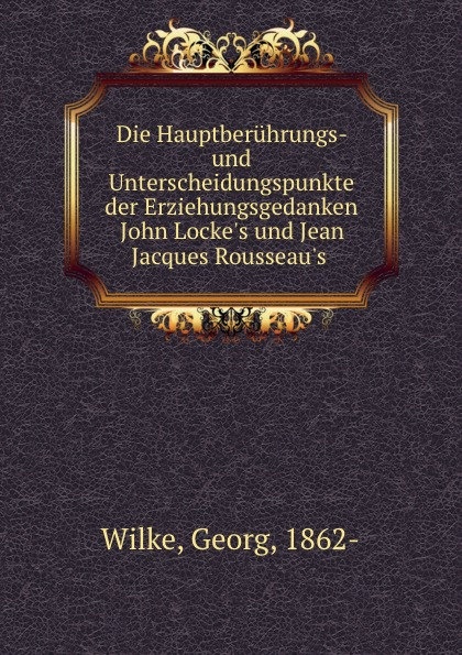 Georg Wilke Die Hauptberuhrungs und Unterscheidungspunkte der Erziehungsgedanken John L Jean Jacques R