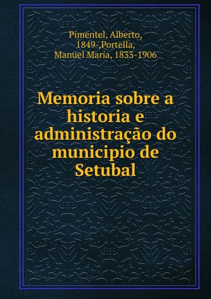 Alberto Pimentel Memoria sobre a historia e administracao do municipio de Setubal alberto pimentel a praca nova