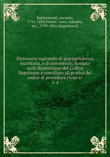 Ascanio Baldasseroni Dizionario ragionato di giurisprudenza marittima, e di commercio, fondato sulle disposizioni del Codice Napoleone e conciliato all pratica del codice di procedura civile ec italia codice di procedura penale