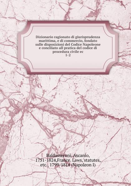 Ascanio Baldasseroni Dizionario ragionato di giurisprudenza marittima, e di commercio, fondato sulle disposizioni del Codice Napoleone e conciliato all pratica del codice di procedura civile ec
