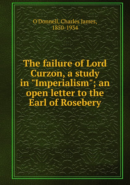 Charles James O'Donnell The failure of Lord Curzon lord rosebery napoleon the last phase