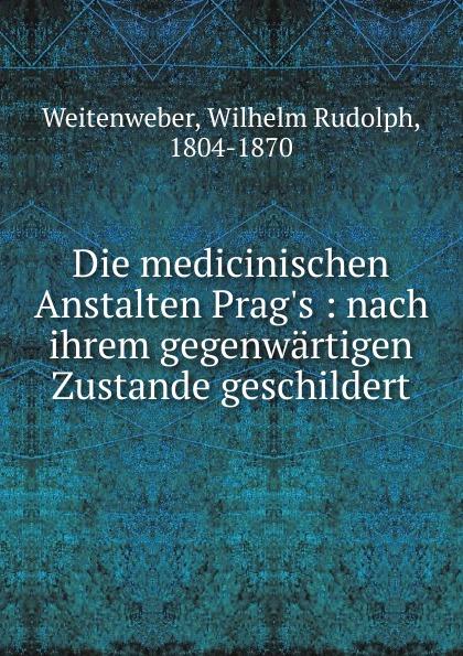 Wilhelm Rudolph Weitenweber Die medicinischen Anstalten Prag.s wilhelm rudolph weitenweber die medicinischen anstalten prag s