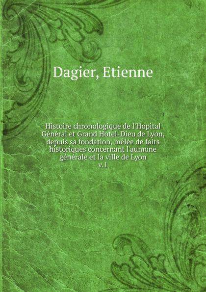 Etienne Dagier Histoire chronologique de l.Hopital General. Tome 1 histoire de lyon