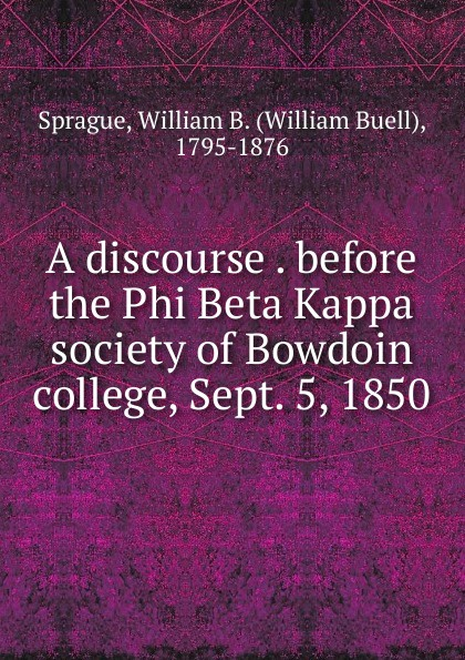 William Buell Sprague A discourse delivered before the Phi Beta Kappa society of Bowdoin college james gates percival poem delivered before the connecticut alpha of the phi beta kappa society september 13 1825