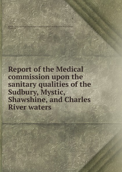 Charles W. Swan Report of the Medical commission upon the sanitary qualities of the Sudbury, Mystic, Shawshine, and Charles River waters