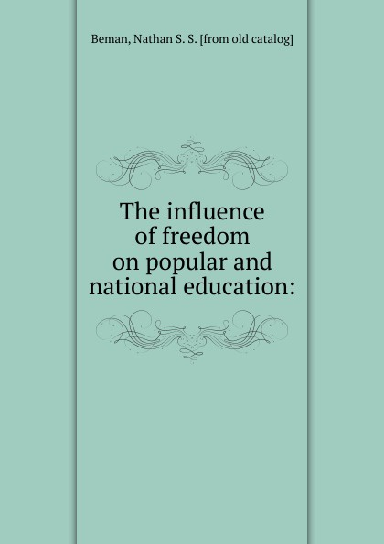 Nathan S. S. Beman The influence of freedom on popular and national education