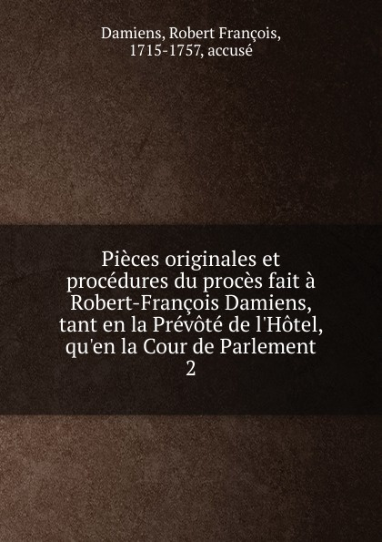 Robert François Damiens, Alexandre-André Le Breton Pieces originales et procedures du proces. Tome 2 françois robert dictionnaire geographique d apres le reces du congres de vienne volume 2