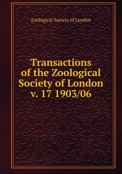 Zoological Society of London Transactions of the Zoological Society. Volume 17, part 1 a record of the progress of the zoological society of london during the