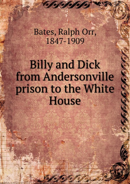 Ralph Orr Bates Billy and Dick from Andersonville prison to the White House