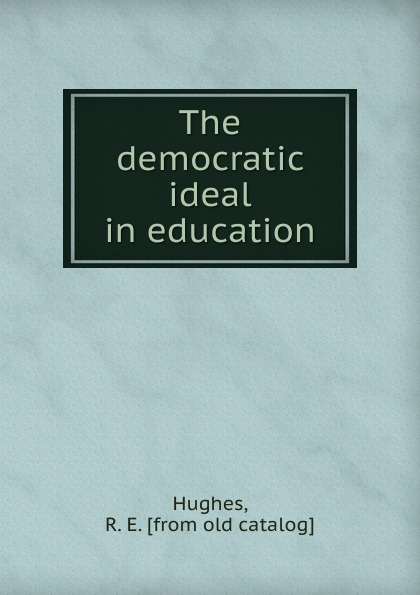 R.E. Hughes The democratic ideal in education amy gutmann democratic education revised edition