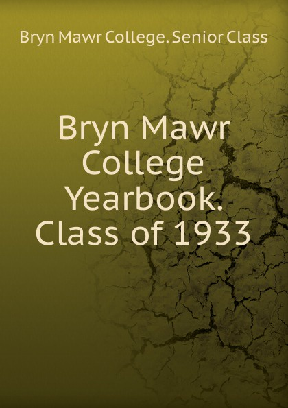 Bryn Mawr College. Senior Class Bryn Mawr College Yearbook. Class of 1933 lawrence d st mawr