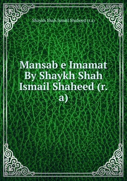 Shaykh Shah Ismail Shaheed Mansab e Imamat By Shaykh Shah Ismail Shaheed (r.a) shaykh muhammad sadiq abadi akabir ka maqaam e tawazu