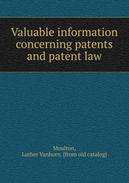 Luther Vanhorn Moulton Valuable information concerning patents and patent law