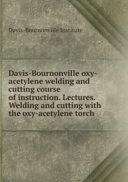 цена на Davis-Bournonville Institute Lectures welding and cutting with the oxy-acetylene torch