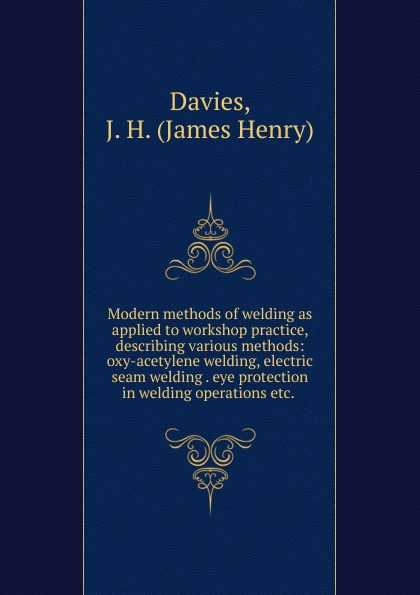 James Henry Davies Modern methods of welding as applied to workshop practice
