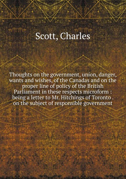 Charles Scott Thoughts on the government, union, danger, wants and wishes, of the Canadas and on the proper line of policy of the British Parliament in these respects microform william tennant thoughts on the effects of the british government on the state of india