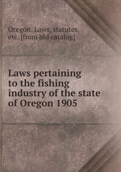 Oregon. Laws Laws pertaining to the fishing industry of the state of Oregon 1905 цена