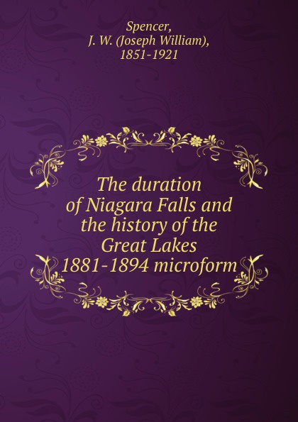 Joseph William Spencer The duration of Niagara Falls and the history of the Great Lakes 1881-1894 microform steven page niagara falls
