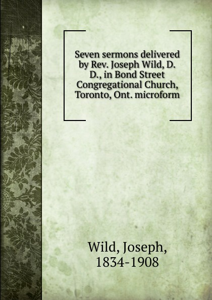 Joseph Wild Seven sermons delivered by Rev. Joseph Wild, D.D., in Bond Street Congregational Church, Toronto, Ont. microform wild game cookery 3e rev