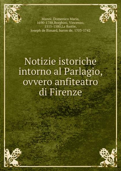 Domenico Maria Manni Notizie istoriche intorno al Parlagio, ovvero anfiteatro di Firenze pietro stancovich dello anfiteatro di pola