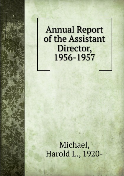 Harold L. Michael Annual Report of the Assistant Director, 1956-1957 the director