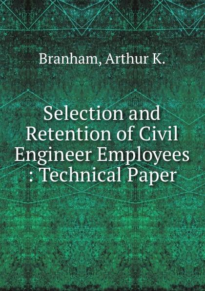 Arthur K. Branham Selection and Retention of Civil Engineer Employees hansen karen civil engineer s handbook of professional practice