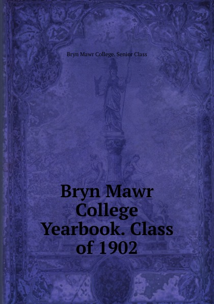 Bryn Mawr College. Senior Class Bryn Mawr College Yearbook. Class of 1902 lawrence d st mawr