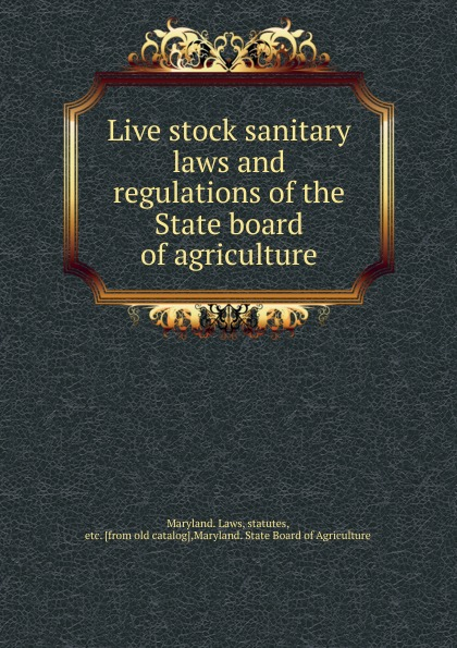 The State Board of Agriculture Live stock sanitary laws and regulations