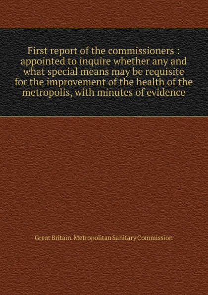 Great Britain. Metropolitan sanitary commission First report of the commissioners