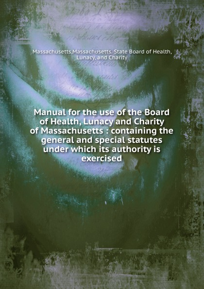 Massachusetts. State Board of Health Massachusetts Manual for the use of the Board of Health, Lunacy and Charity of Massachusetts massachusetts general hospital publications of the massachusetts general hospital