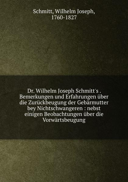 Wilhelm Joseph Schmitt Dr. Wilhelm Joseph Schmitt.s . Bemerkungen und Erfahrungen uber die Zuruckbeugung der Gebarmutter bey Nichtschwangeren dawoud bey