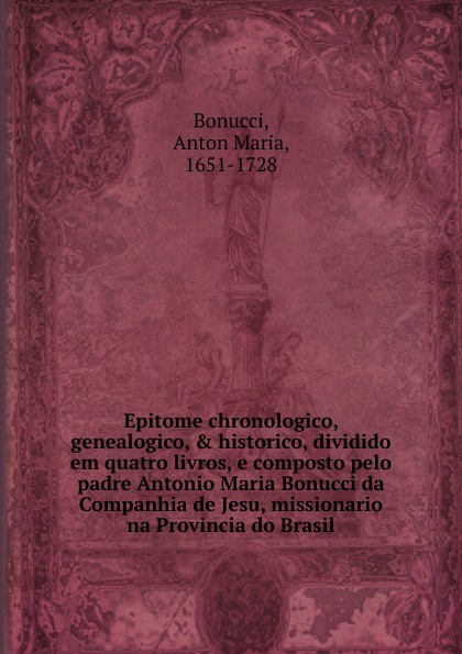 Anton Maria Bonucci Epitome chronologico, genealogico, . historico, dividido em quatro livros, e composto pelo padre Antonio Maria Bonucci da Companhia de Jesu, missionario na Provincia do Brasil. цена 2017