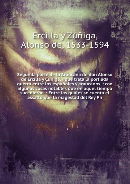 Alonso de Ercilla y Zúniga Segunda parte de la Araucana de don Alonso de Ercilla y Cuniga. alonso de ercilla y zúñiga la araucana de don alonso de ercillla tomo 1