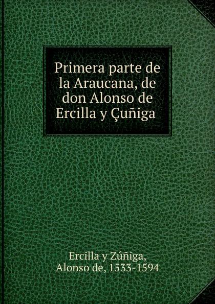 Alonso de Ercilla y Zúniga Primera parte de la Araucana, de don Alonso de Ercilla y Cuniga . alonso de ercilla y zúñiga la araucana de don alonso de ercillla tomo 1