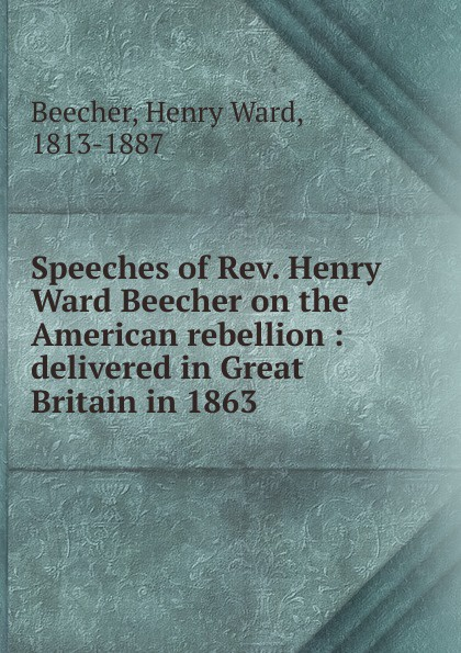 Speeches of Rev. Henry Ward Beecher on the American rebellion