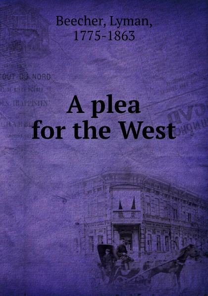 Lyman Beecher A plea for the West the plea