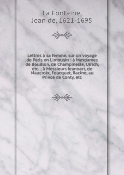 Jean de La Fontaine Lettres a sa femme, sur un voyage de Paris en Limousin jean de la fontaine lettres a sa femme sur un voyage de paris en limousin