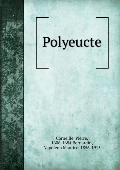 Pierre Corneille, N.-M. Bernardin Polyeucte pierre corneille polyeucte martyr