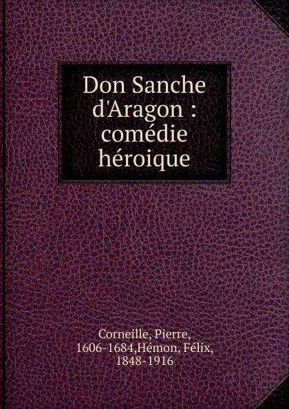 Pierre Corneille Don Sanche d.Aragon pierre corneille don sanche d aragon comedie heroique classic reprint