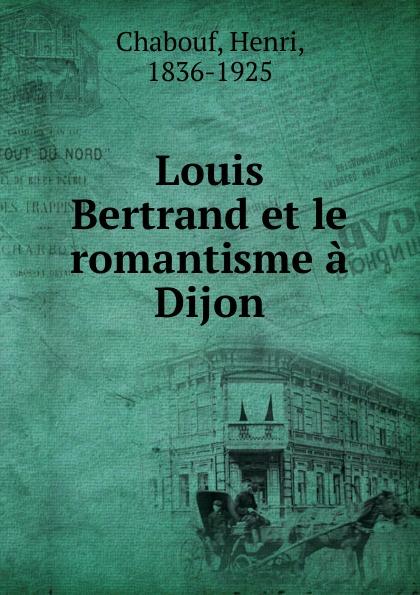 Henri Chabouf Louis Bertrand et le romantisme a Dijon цена 2017