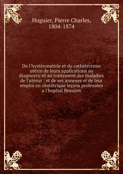 Pierre Charles Huguier De l.hysterometrie et du catheterisme uterin pierre louis charles r joret des caracteres et de l extension du patois normand