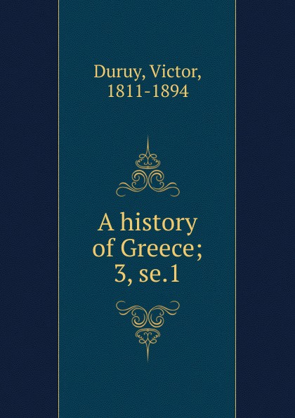 Victor Duruy A history of Greece. Volume 3. Section 1 a smaller history of greece