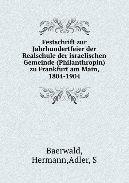 купить Hermann Baerwald Festschrift zur Jahrhundertfeier der Realschule der israelischen Gemeinde (Philanthropin) zu Frankfurt am Main. 1804-1904 онлайн