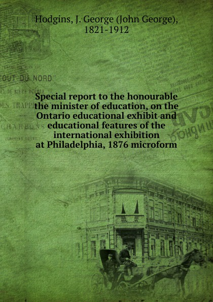 J. George Hodgins Special report to the honourable the minister of education, on the Ontario educational exhibit and educational features of the international exhibition at Philadelphia, 1876 microform m l abbé trochon catholic educational exhibit