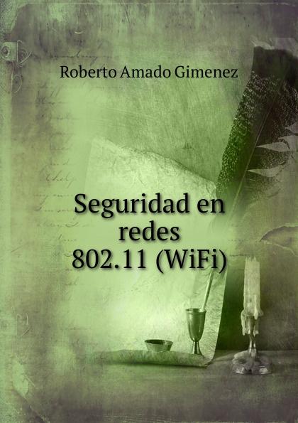 Roberto Amado Gimenez Seguridad en redes 802.11 (WiFi) manzanarez galaviz juan carlos sepúlveda cruz roberto montiel ross oscar humberto traspaso entre celulas en redes inalambricas utilizando control difuso
