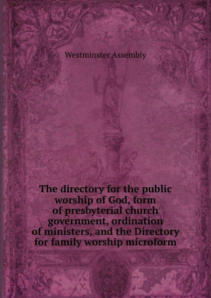 Westminster Assembly The directory for the public worship of God, form of presbyterial church government, ordination of ministers, and the Directory for family worship microform the london directory