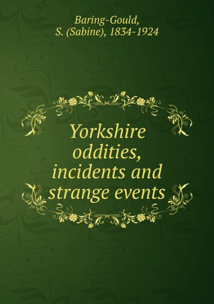 S. Baring-Gould Yorkshire oddities, incidents and strange events baring gould sabine freaks of fanaticism and other strange events