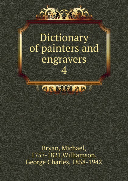 Michael Bryan, George C. Williamson Dictionary of painters and engravers. Volume 4. N-R surrealist painters page 4
